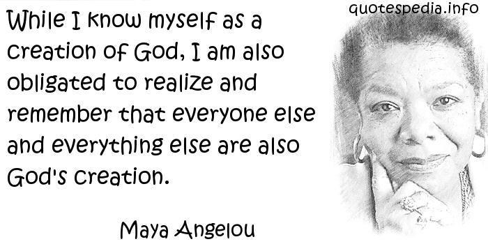 Maya Angelou - While I know myself as a creation of God, I am also obligated to realize and remember that everyone else and everything else are also God's creation.