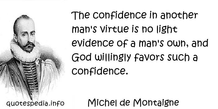 Michel de Montaigne - The confidence in another man's virtue is no light evidence of a man's own, and God willingly favors such a confidence.