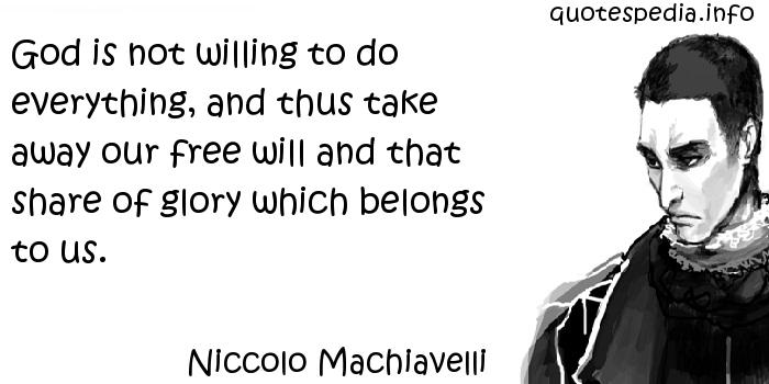 Niccolo Machiavelli - God is not willing to do everything, and thus take away our free will and that share of glory which belongs to us.
