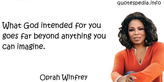 Oprah Winfrey - What God intended for you goes far beyond anything you can imagine.