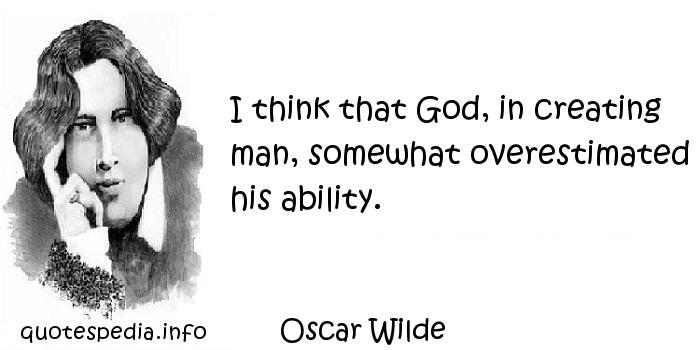 Oscar Wilde - I think that God, in creating man, somewhat overestimated his ability.