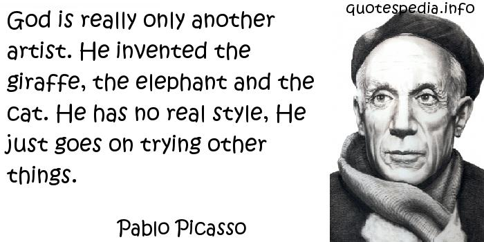 Pablo Picasso - God is really only another artist. He invented the giraffe, the elephant and the cat. He has no real style, He just goes on trying other things.