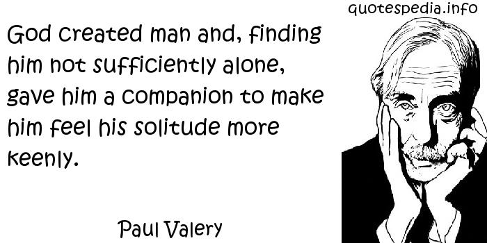 Paul Valery - God created man and, finding him not sufficiently alone, gave him a companion to make him feel his solitude more keenly.