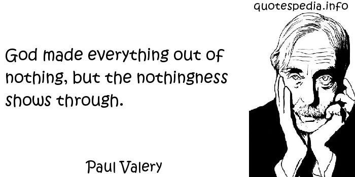 Paul Valery - God made everything out of nothing, but the nothingness shows through.