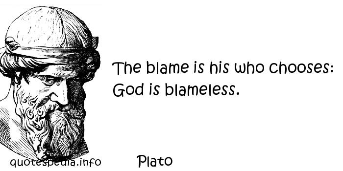 Plato - The blame is his who chooses: God is blameless.