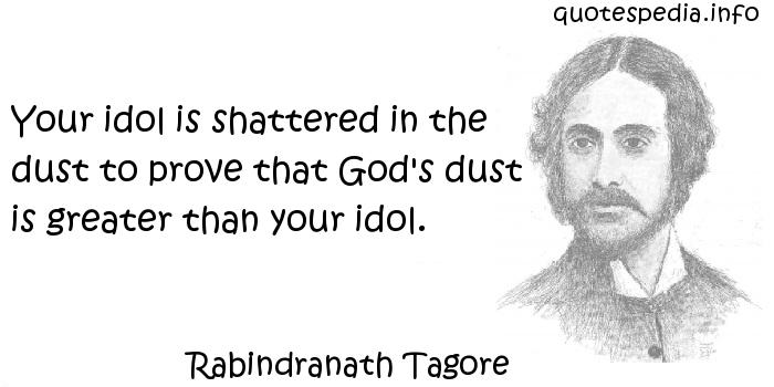 Rabindranath Tagore - Your idol is shattered in the dust to prove that God's dust is greater than your idol.