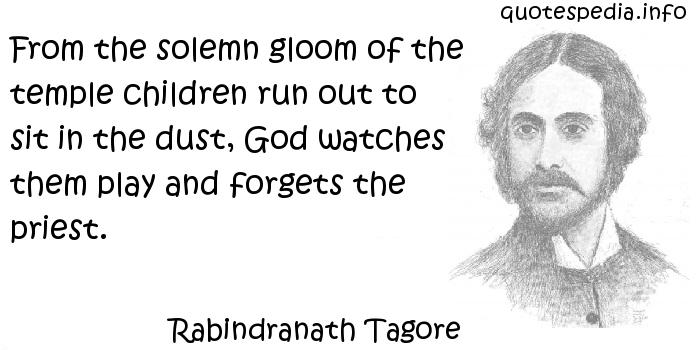 Rabindranath Tagore - From the solemn gloom of the temple children run out to sit in the dust, God watches them play and forgets the priest.