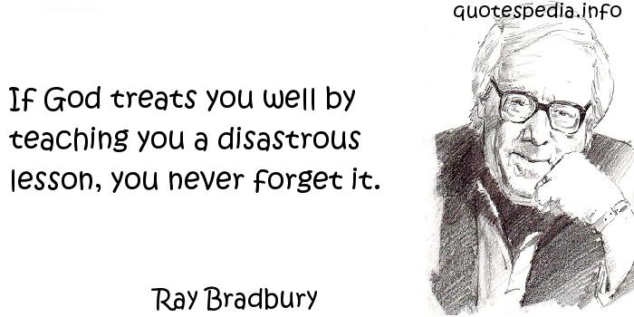 Ray Bradbury - If God treats you well by teaching you a disastrous lesson, you never forget it.
