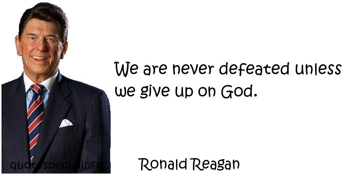 Ronald Reagan - We are never defeated unless we give up on God.