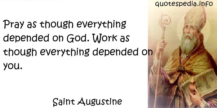Saint Augustine - Pray as though everything depended on God. Work as though everything depended on you.