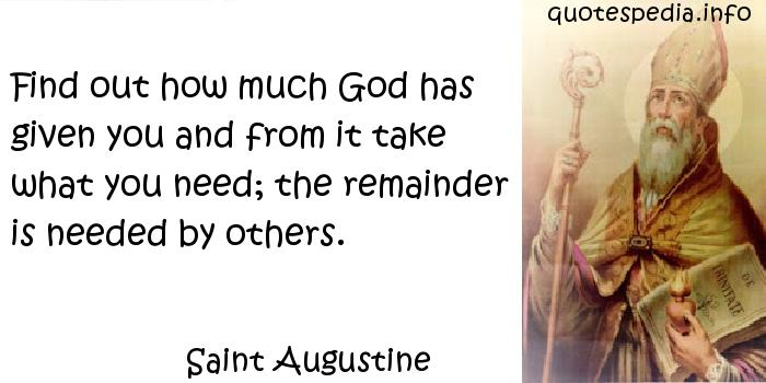 Saint Augustine - Find out how much God has given you and from it take what you need; the remainder is needed by others.