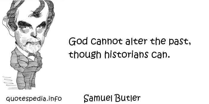 Samuel Butler - God cannot alter the past, though historians can.