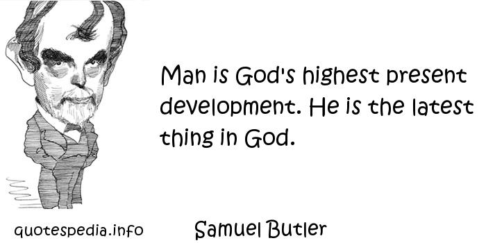 Samuel Butler - Man is God's highest present development. He is the latest thing in God.