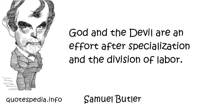 Samuel Butler - God and the Devil are an effort after specialization and the division of labor.
