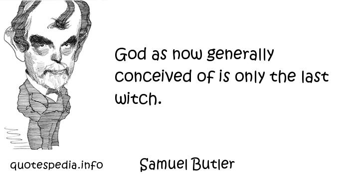 Samuel Butler - God as now generally conceived of is only the last witch.