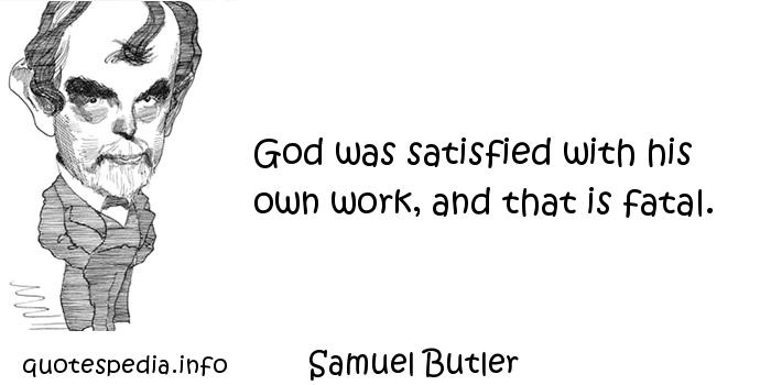 Samuel Butler - God was satisfied with his own work, and that is fatal.