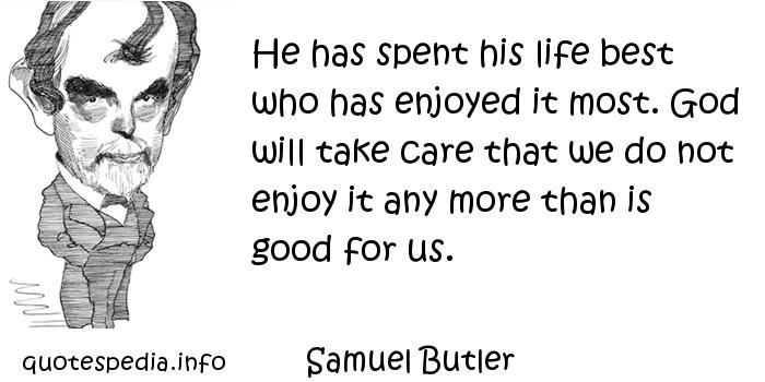 Samuel Butler - He has spent his life best who has enjoyed it most. God will take care that we do not enjoy it any more than is good for us.