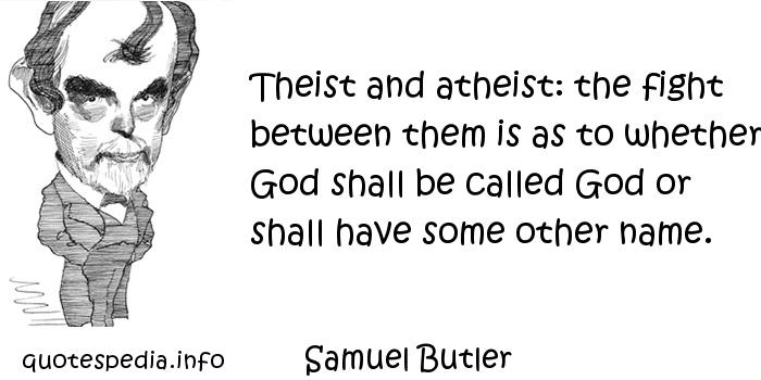 Samuel Butler - Theist and atheist: the fight between them is as to whether God shall be called God or shall have some other name.