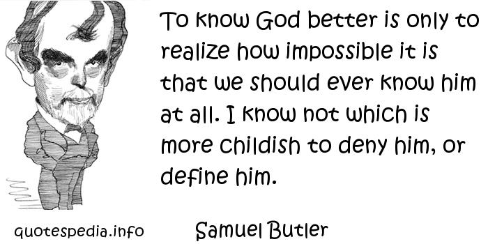 Samuel Butler - To know God better is only to realize how impossible it is that we should ever know him at all. I know not which is more childish to deny him, or define him.