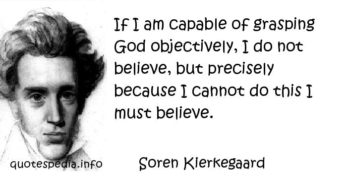 Soren Kierkegaard - If I am capable of grasping God objectively, I do not believe, but precisely because I cannot do this I must believe.