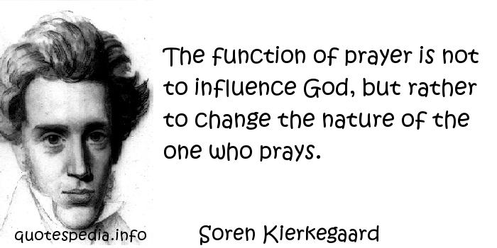 Soren Kierkegaard - The function of prayer is not to influence God, but rather to change the nature of the one who prays.