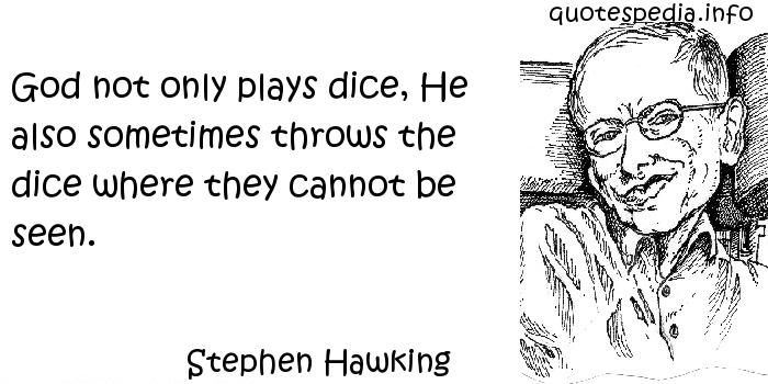 Stephen Hawking - God not only plays dice, He also sometimes throws the dice where they cannot be seen.