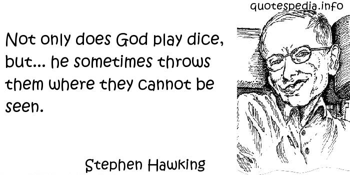 Stephen Hawking - Not only does God play dice, but... he sometimes throws them where they cannot be seen.
