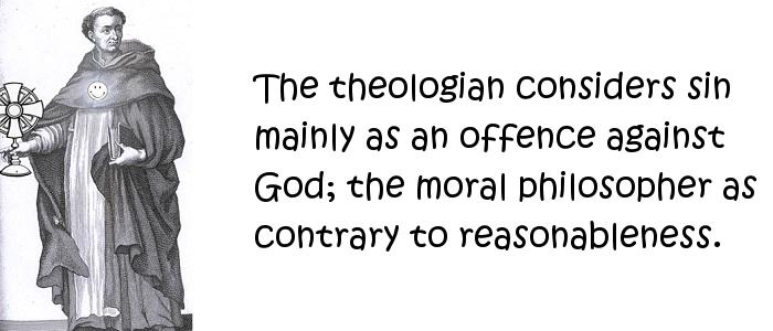 Thomas Aquinas - The theologian considers sin mainly as an offence against God; the moral philosopher as contrary to reasonableness.