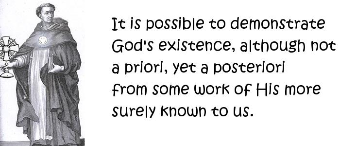 Thomas Aquinas - It is possible to demonstrate God's existence, although not a priori, yet a posteriori from some work of His more surely known to us.