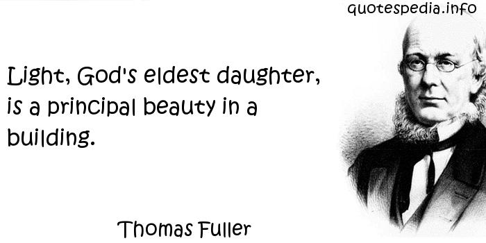 Thomas Fuller - Light, God's eldest daughter, is a principal beauty in a building.