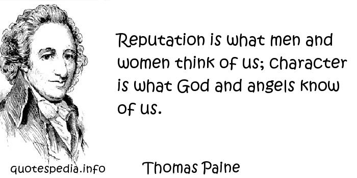 Thomas Paine - Reputation is what men and women think of us; character is what God and angels know of us.