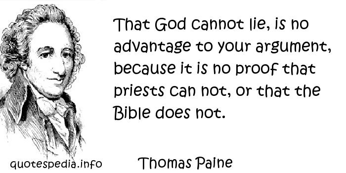 Thomas Paine - That God cannot lie, is no advantage to your argument, because it is no proof that priests can not, or that the Bible does not.