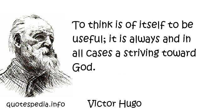 Victor Hugo - To think is of itself to be useful; it is always and in all cases a striving toward God.