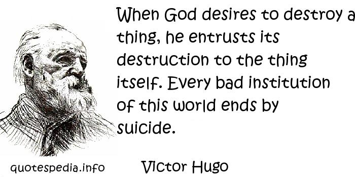 Victor Hugo - When God desires to destroy a thing, he entrusts its destruction to the thing itself. Every bad institution of this world ends by suicide.