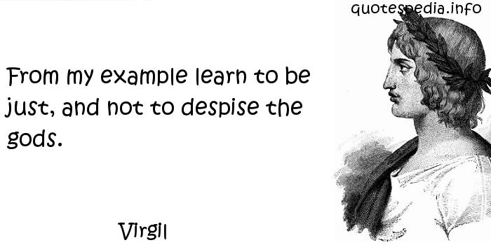 Virgil - From my example learn to be just, and not to despise the gods.