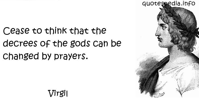Virgil - Cease to think that the decrees of the gods can be changed by prayers.
