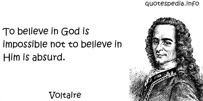 Voltaire - To believe in God is impossible not to believe in Him is absurd.