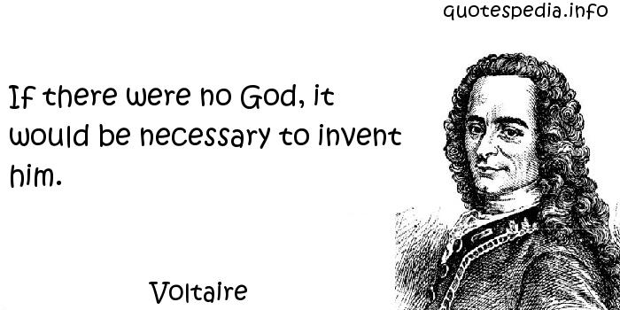 Voltaire - If there were no God, it would be necessary to invent him.