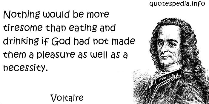 Voltaire - Nothing would be more tiresome than eating and drinking if God had not made them a pleasure as well as a necessity.