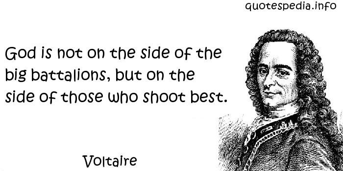 Voltaire - God is not on the side of the big battalions, but on the side of those who shoot best.