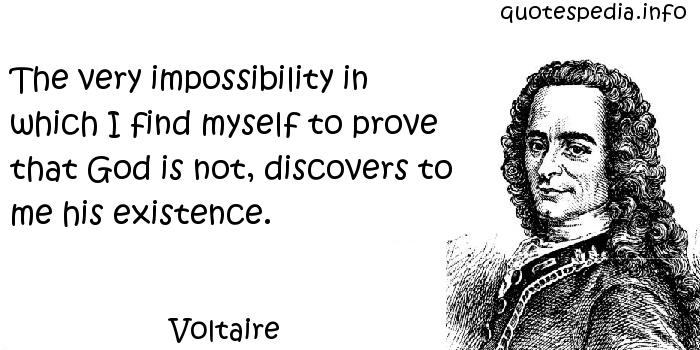 Voltaire - The very impossibility in which I find myself to prove that God is not, discovers to me his existence.
