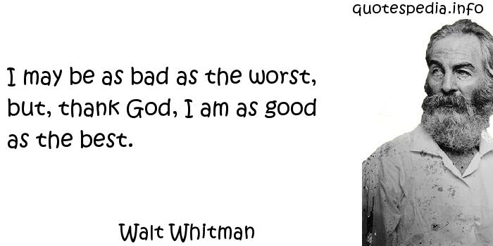 Walt Whitman - I may be as bad as the worst, but, thank God, I am as good as the best.