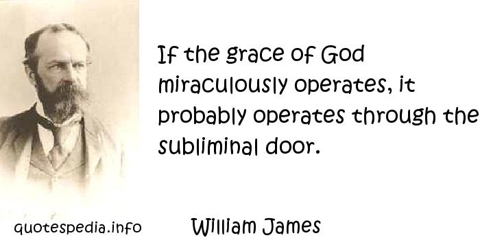 William James - If the grace of God miraculously operates, it probably operates through the subliminal door.