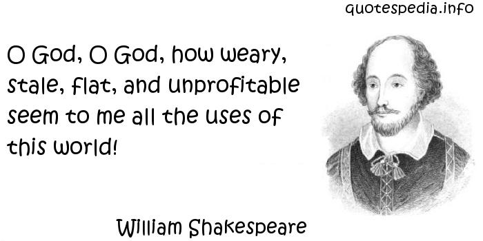 William Shakespeare - O God, O God, how weary, stale, flat, and unprofitable seem to me all the uses of this world!