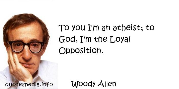 Woody Allen - To you I'm an atheist; to God, I'm the Loyal Opposition.
