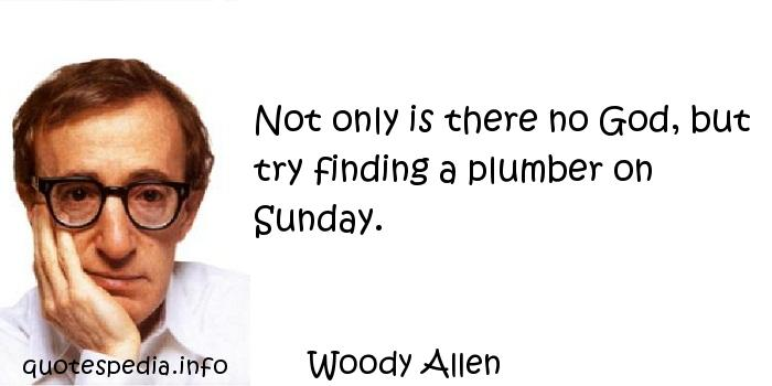 Woody Allen - Not only is there no God, but try finding a plumber on Sunday.