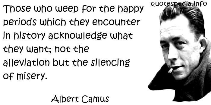 Albert Camus - Those who weep for the happy periods which they encounter in history acknowledge what they want; not the alleviation but the silencing of misery.