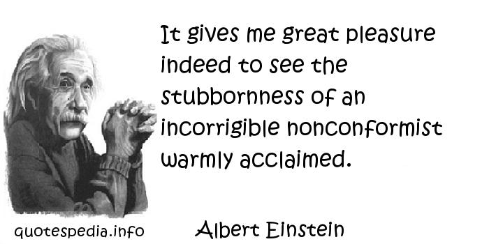 Albert Einstein - It gives me great pleasure indeed to see the stubbornness of an incorrigible nonconformist warmly acclaimed.