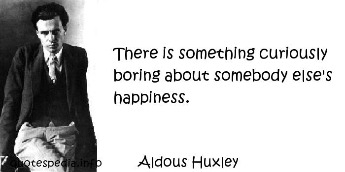 Aldous Huxley - There is something curiously boring about somebody else's happiness.