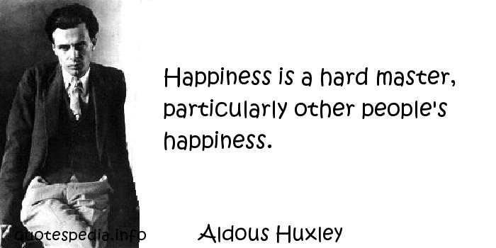 Aldous Huxley - Happiness is a hard master, particularly other people's happiness.